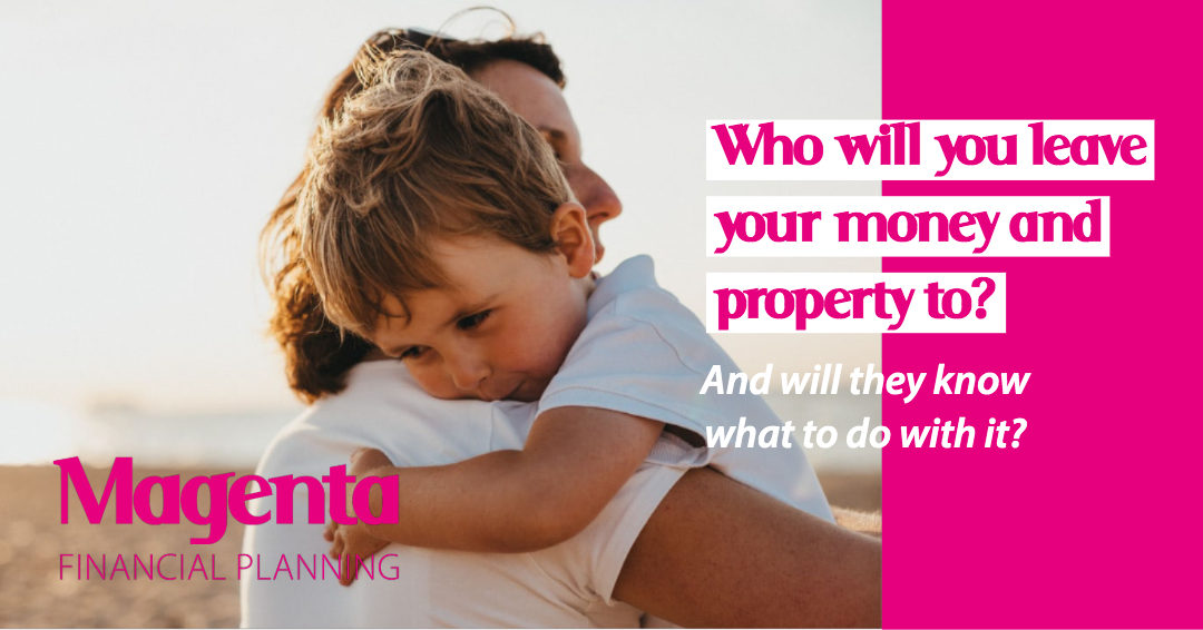 Who will you leave your money and property to? And will they know what to do with it?